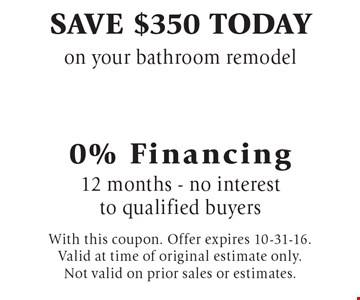Save $350 today on your bathroom remodel 0% Financing 12 months - no interest to qualified buyers. With this coupon. Offer expires 10-31-16. Valid at time of original estimate only. Not valid on prior sales or estimates.