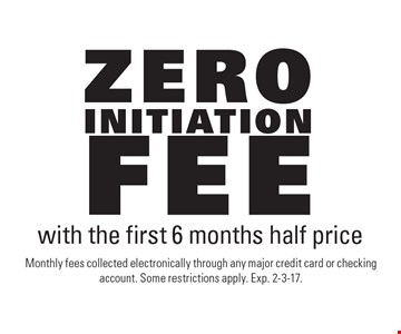 Zero initiation fee with the first 6 months half price. Monthly fees collected electronically through any major credit card or checking account. Some restrictions apply. Exp. 2-3-17.