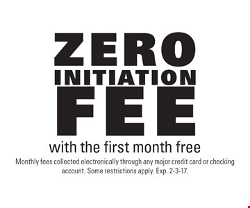 Zero initiation fee with the first month free. Monthly fees collected electronically through any major credit card or checking account. Some restrictions apply. Exp. 2-3-17.