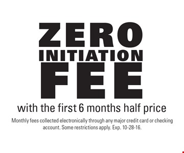 Zero initiation fee with the first 6 months half price. Monthly fees collected electronically through any major credit card or checking account. Some restrictions apply. Exp. 10-28-16.