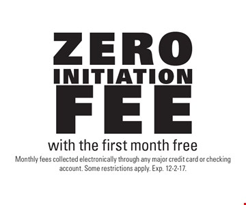 Zero initiation fee with the first month free. Monthly fees collected electronically through any major credit card or checking account. Some restrictions apply. Exp. 12-2-17.