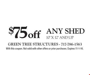 $75 off any shed 10' x 12' and up. With this coupon. Not valid with other offers or prior purchases. Expires 11-4-16.