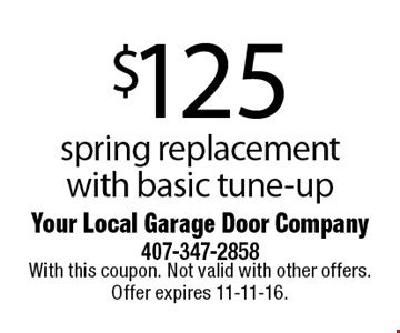$125 spring replacement with basic tune-up. With this coupon. Not valid with other offers. Offer expires 11-11-16.