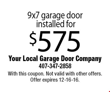 9x7 garage door installed for $575. With this coupon. Not valid with other offers. Offer expires 12-16-16.