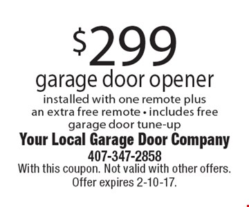 $299 garage door opener. Installed with one remote plus an extra free remote. Includes free garage door tune-up. With this coupon. Not valid with other offers. Offer expires 2-10-17.