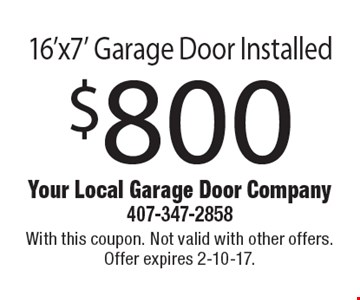 $800 for a 16'x7' garage door installed. With this coupon. Not valid with other offers. Offer expires 2-10-17.
