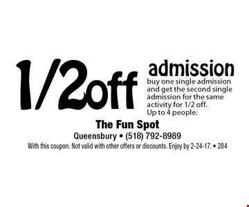 1/2 off admission. Buy one single admission and get the second single admission for the same activity for 1/2 off. Up to 4 people. With this coupon. Not valid with other offers or discounts. Enjoy by 2-24-17.