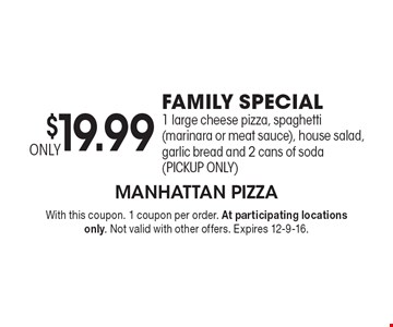 ONLY $19.99 FAMILY SPECIAL. 1 large cheese pizza, spaghetti (marinara or meat sauce), house salad, garlic bread and 2 cans of soda (PICKUP ONLY). With this coupon. 1 coupon per order. At participating locations only. Not valid with other offers. Expires 12-9-16.