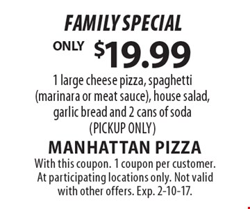 Family Special $19.99. 1 large cheese pizza, spaghetti (marinara or meat sauce), house salad, garlic bread and 2 cans of soda (PICKUP ONLY). With this coupon. 1 coupon per customer. At participating locations only. Not valid with other offers. Exp. 2-10-17.
