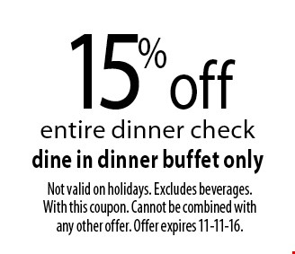 15%off entire dinner check dine in dinner buffet only. Not valid on holidays. Excludes beverages. With this coupon. Cannot be combined with any other offer. Offer expires 11-11-16.