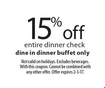 15% off entire dinner check. Dine in dinner buffet only. Not valid on holidays. Excludes beverages. With this coupon. Cannot be combined with any other offer. Offer expires 2-3-17.