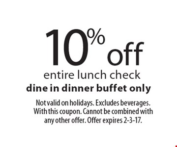 10% off entire lunch check. Dine in dinner buffet only. Not valid on holidays. Excludes beverages. With this coupon. Cannot be combined with any other offer. Offer expires 2-3-17.