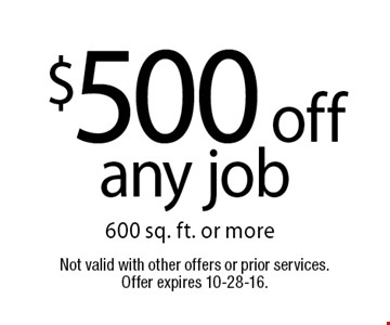 $500 off any job 600 sq. ft. or more. Not valid with other offers or prior services. Offer expires 10-28-16.