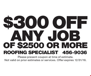 $300 Off Any Job Of $2500 Or More. Please present coupon at time of estimate. Not valid on prior estimates or services. Offer expires 12/31/16.