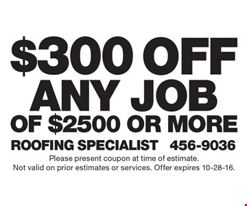 $300 off any job of $2500 or more. Please present coupon at time of estimate. Not valid on prior estimates or services. Offer expires 10-28-16.
