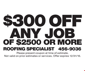 $300 off any job of $2500 or more. Please present coupon at time of estimate.Not valid on prior estimates or services. Offer expires 12/31/16.