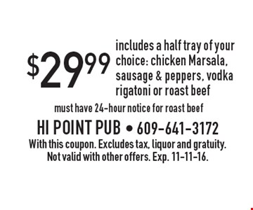 $29.99 includes a half tray of your choice: chicken Marsala, sausage & peppers, vodka rigatoni or roast beef must have 24-hour notice for roast beef. With this coupon. Excludes tax, liquor and gratuity. Not valid with other offers. Exp. 11-11-16.