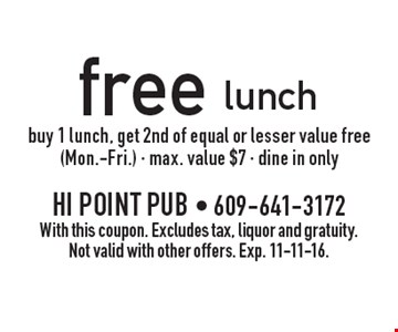 Free lunch. Buy 1 lunch, get 2nd of equal or lesser value free (Mon.-Fri.) - max. value $7 - dine in only. With this coupon. Excludes tax, liquor and gratuity. Not valid with other offers. Exp. 11-11-16.
