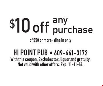 $10 off any purchase of $50 or more - dine in only. With this coupon. Excludes tax, liquor and gratuity. Not valid with other offers. Exp. 11-11-16.