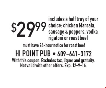 $29.99 half tray of your choice: chicken Marsala, sausage & peppers, vodka rigatoni or roast beef. Must have 24-hour notice for roast beef. With this coupon. Excludes tax, liquor and gratuity. Not valid with other offers. Exp. 12-9-16.