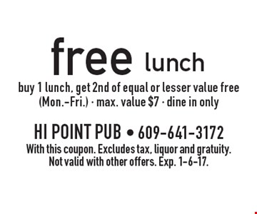 free lunch buy 1 lunch, get 2nd of equal or lesser value free (Mon.-Fri.) - max. value $7 - dine in only. With this coupon. Excludes tax, liquor and gratuity. Not valid with other offers. Exp. 1-6-17.