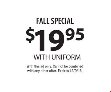FALL SPECIAL $19.95 WITH UNIFORM. With this ad only. Cannot be combined with any other offer. Expires 12/9/16.