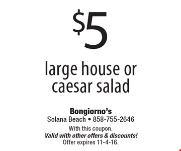 $5 large house or caesar salad. With this coupon. Valid with other offers & discounts! Offer expires 11-4-16.