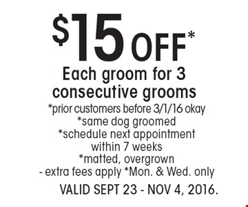 $15 Off* Each groom for 3 consecutive grooms *prior customers before 3/1/16 okay*same dog groomed*schedule next appointmentwithin 7 weeks*matted, overgrown- extra fees apply *Mon. & Wed. only. VALID SEPT 23 - Nov 4, 2016.