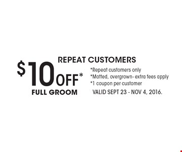 repeat customers $10Off*FULL GROOM *Repeat customers only*Matted, overgrown- extra fees apply*1 coupon per customer. VALID SEPT 23 - Nov 4, 2016.
