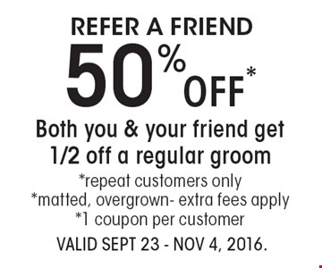 Refer A Friend 50% Off*Both you & your friend get 1/2 off a regular groom*repeat customers only*matted, overgrown- extra fees apply*1 coupon per customer. VALID SEPT 23 - Nov 4, 2016.