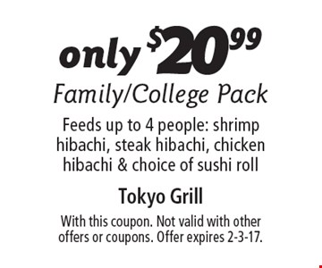 Only $20.99 for a Family/College Pack. Feeds up to 4 people: shrimp hibachi, steak hibachi, chicken hibachi & choice of sushi roll. With this coupon. Not valid with other offers or coupons. Offer expires 2-3-17.