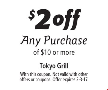 $2 off Any Purchase of $10 or more. With this coupon. Not valid with other offers or coupons. Offer expires 2-3-17.