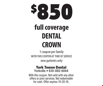 $850 full coverage DENTAL CROWN. 1 coupon per family. WITH THIS COUPON AT TIME OF SERVICE. New patients only. With this coupon. Not valid with any other offers or prior services. Not redeemable for cash. Offer expires 10-28-16.