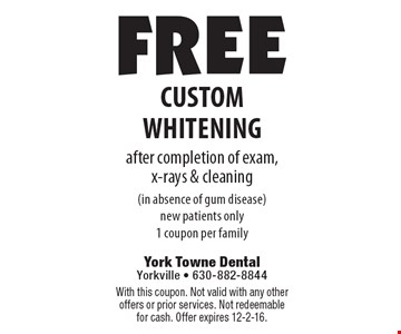 free custom whitening after completion of exam,x-rays & cleaning (in absence of gum disease)new patients only1 coupon per family. With this coupon. Not valid with any other offers or prior services. Not redeemable for cash. Offer expires 12-2-16.