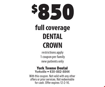 $850 full coverage DENTAL CROWN restrictions apply 1 coupon per family new patients only. With this coupon. Not valid with any other offers or prior services. Not redeemable for cash. Offer expires 12-2-16.