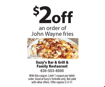 $2 off an order of John Wayne fries. With this coupon. Limit 1 coupon per table/order. Good at Suzy's Yorkville only. Not valid with other offers. Offer expires 2-3-17.