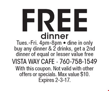 Free dinner. Tues.-Fri. 4pm-8pm - dine in only. Buy any dinner & 2 drinks, get a 2nd dinner of equal or lesser value free. With this coupon. Not valid with other offers or specials. Max value $10. Expires 2-3-17.