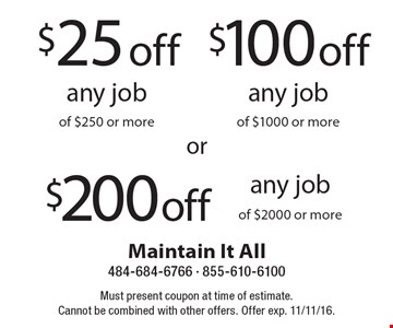$200 off any job of $2000 or more OR $100 off any job of $1000 or more OR $25 off any job of $250 or more. Must present coupon at time of estimate. Cannot be combined with other offers. Offer exp. 11/11/16.