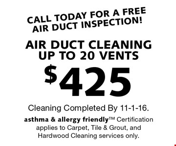 CALL TODAY FOR A FREE AIR DUCT INSPECTION! $425 AIR DUCT CLEANING UP TO 20 VENTS. Cleaning Completed By 11-1-16. Asthma & allergy friendly™ Certification applies to Carpet, Tile & Grout, and Hardwood Cleaning services only.