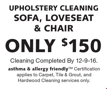 ONLY $150 UPHOLSTERY CLEANING. SOFA, LOVESEAT & CHAIR. Cleaning Completed By 12-9-16. Asthma & allergy friendly. Certification applies to Carpet, Tile & Grout, and Hardwood Cleaning services only.