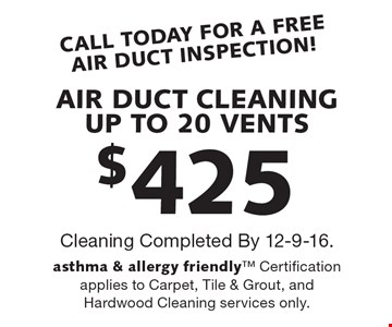 CALL TODAY FOR A FREE AIR DUCT INSPECTION! $425 AIR DUCT CLEANING0. UP TO 20 VENTS. Cleaning Completed By 12-9-16.asthma & allergy friendly Certification applies to Carpet, Tile & Grout, and Hardwood Cleaning services only.