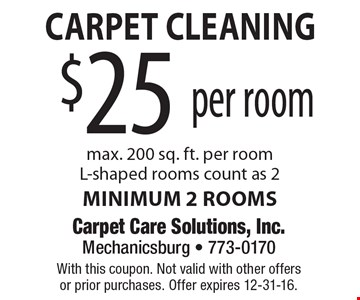 Carpet Cleaning. $25 per room. Max. 200 sq. ft. per room, L-shaped rooms count as 2. Minimum 2 rooms. With this coupon. Not valid with other offersor prior purchases. Offer expires 12-31-16.