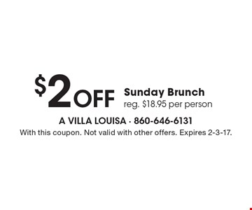 $2 Off Sunday Brunch. Reg. $18.95 per person. With this coupon. Not valid with other offers. Expires 2-3-17.
