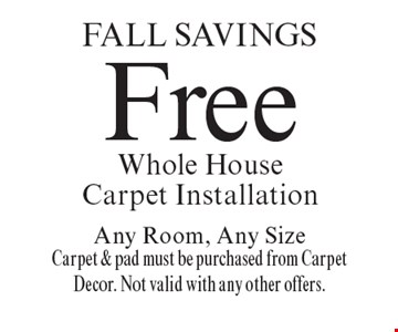 FALL Savings Free Whole House Carpet Installation Any Room, Any Size Carpet & pad must be purchased from Carpet Decor. Not valid with any other offers.. Offer expires 11-11-16.