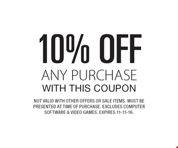10% OFF ANY PURCHASE WITH THIS COUPON. NOT VALID WITH OTHER OFFERS OR SALE ITEMS. MUST BE PRESENTED AT TIME OF PURCHASE. EXCLUDES COMPUTER SOFTWARE & VIDEO GAMES. EXPIRES 11-11-16.