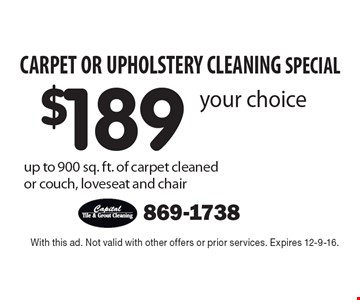 CARPET OR UPHOLSTERY CLEANING SPECIAL. $189 your choice up to 900 sq. ft. of carpet cleaned or couch, loveseat and chair. With this ad. Not valid with other offers or prior services. Expires 12-9-16.
