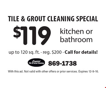 TILE & GROUT CLEANING SPECIAL. $119 kitchen or bathroom. Up to 120 sq. ft. Reg. $200. Call for details! With this ad. Not valid with other offers or prior services. Expires 12-9-16.