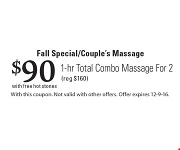 Fall Special/Couple's Massage $90 1-hr Total Combo Massage For 2 (reg $160)with free hot stones . With this coupon. Not valid with other offers. Offer expires 12-9-16.