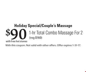 Holiday Special/Couple's Massage $90 1-hr Total Combo Massage For 2 (reg $160) with free hot stones. With this coupon. Not valid with other offers. Offer expires 1-31-17.