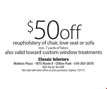 $50 off reupholstery of chair, love seat or sofa, min. 7 yards of fabric, also valid toward custom window treatments. With this ad. No COM. Not valid with other offers or prior purchases. Expires 1/27/17.